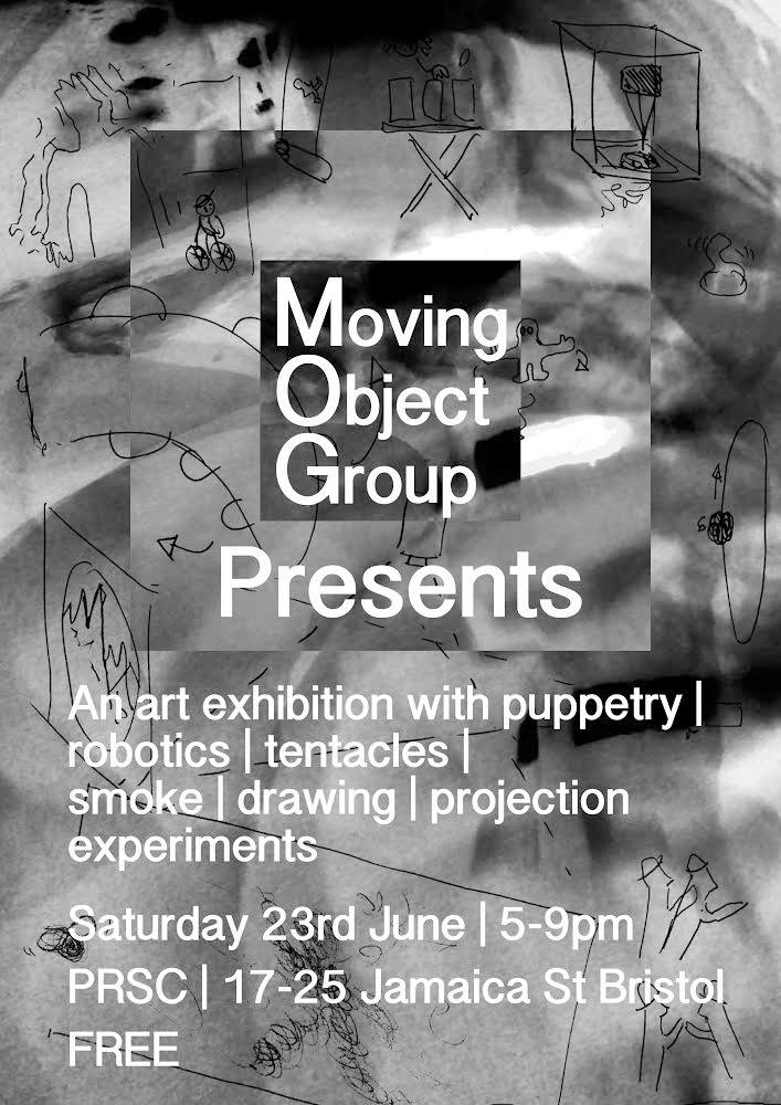 Moving Object Group Presents... An art exhibtion with puppetry, robotics, tenticles, smoke, drawing and projection experiements. Saturday 23rd June, 5-9pm PRSC The Space, 17-25 Jamaica Street, Bristol FREE Work from: Drew Bachelor Jennier Dingwall Hanna Habermann Kev Kirkland Tom McDonagh Paul O'dowd Otherstory Dewi Owen & Zuleika Gregory Emma Powell Richard Sewell Niklaas Wilsher